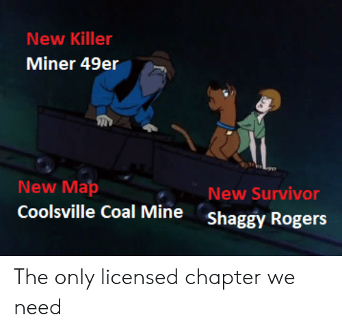 49er: New Killer  Miner 49er  New Map  New Survivor  Shaggy Rogers  Coolsville Coal Mine The only licensed chapter we need