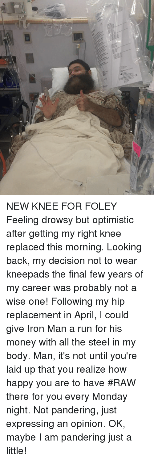 Iron Man, Memes, and Money: NEW KNEE FOR FOLEY Feeling drowsy but optimistic after getting my right knee replaced this morning.  Looking back, my decision not to wear kneepads the final few years of my career was probably not a wise one! Following  my hip replacement in April, I could give Iron Man a run for his money with all the steel in my body.  Man, it's  not until you're  laid up that you realize how happy you are to have #RAW  there for you every Monday night. Not pandering, just expressing an opinion. OK, maybe I am pandering just a little!