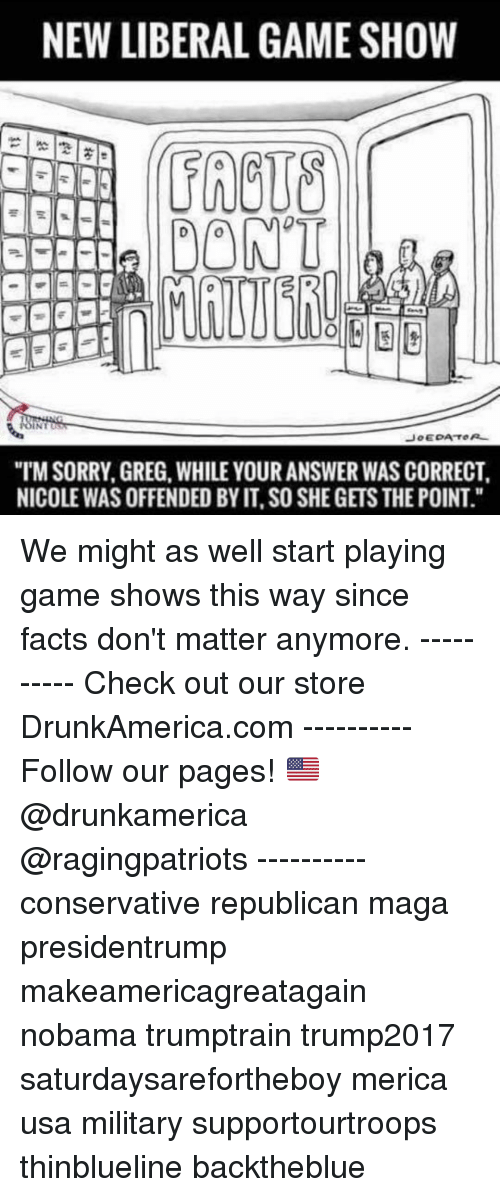 """game shows: NEW LIBERAL GAME SHOW  FRCUS  DONT  """"TM SORRY, GREG, WHILE YOUR ANSWER WAS CORRECT  NICOLE WAS OFFENDED BY IT, SO SHE GETS THE POINT."""" We might as well start playing game shows this way since facts don't matter anymore. ---------- Check out our store DrunkAmerica.com ---------- Follow our pages! 🇺🇸 @drunkamerica @ragingpatriots ---------- conservative republican maga presidentrump makeamericagreatagain nobama trumptrain trump2017 saturdaysarefortheboy merica usa military supportourtroops thinblueline backtheblue"""