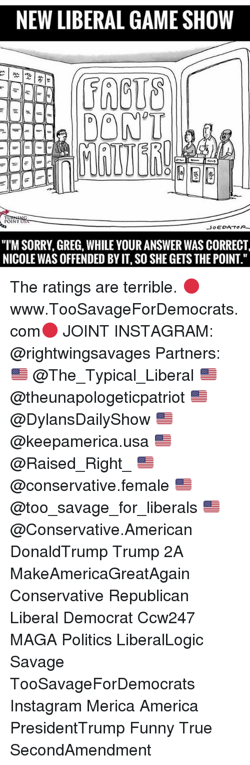 """America, Funny, and Instagram: NEW LIBERAL GAMESHOW  DONT  POINT  JOE DA TO  """"I'M SORRY, GREG, WHILE YOUR ANSWER WAS CORRECT  NICOLE WAS OFFENDED BYIT, SO SHE GETS THE POINT."""" The ratings are terrible. 🔴www.TooSavageForDemocrats.com🔴 JOINT INSTAGRAM: @rightwingsavages Partners: 🇺🇸 @The_Typical_Liberal 🇺🇸 @theunapologeticpatriot 🇺🇸 @DylansDailyShow 🇺🇸 @keepamerica.usa 🇺🇸@Raised_Right_ 🇺🇸@conservative.female 🇺🇸 @too_savage_for_liberals 🇺🇸 @Conservative.American DonaldTrump Trump 2A MakeAmericaGreatAgain Conservative Republican Liberal Democrat Ccw247 MAGA Politics LiberalLogic Savage TooSavageForDemocrats Instagram Merica America PresidentTrump Funny True SecondAmendment"""