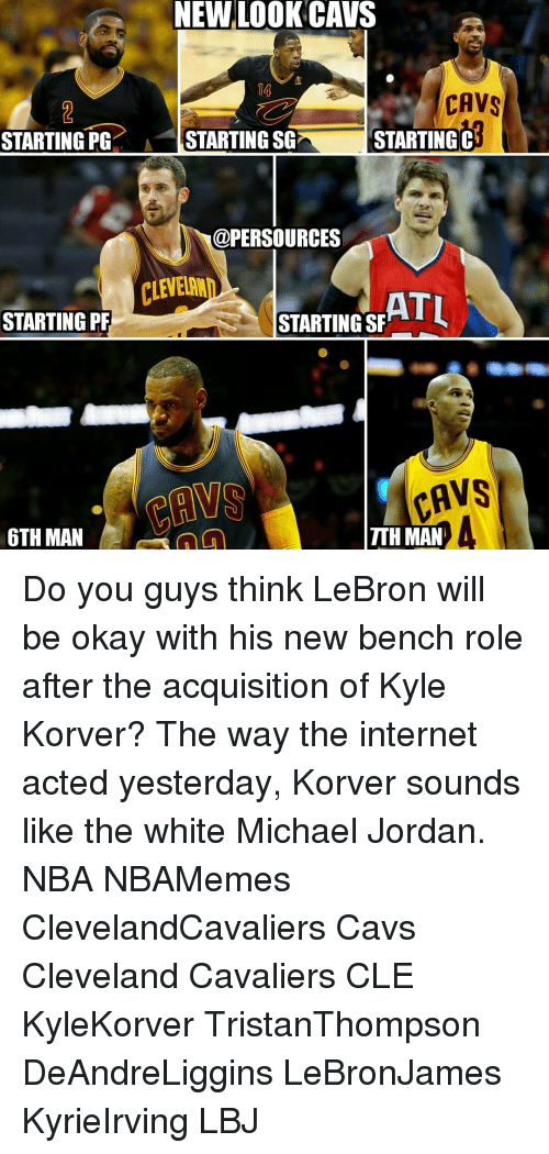 Cavs, Cleveland Cavaliers, and Jordans: NEW LOOK CAVS  CAVS  STARTING PG  A STARTING SG STARTING  C  @PERSOURCES  ATL  STARTING PF  STARTING SF  FAVS  TTHMAN  6TH MAN Do you guys think LeBron will be okay with his new bench role after the acquisition of Kyle Korver? The way the internet acted yesterday, Korver sounds like the white Michael Jordan. NBA NBAMemes ClevelandCavaliers Cavs Cleveland Cavaliers CLE KyleKorver TristanThompson DeAndreLiggins LeBronJames KyrieIrving LBJ