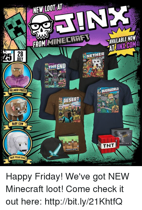 Nethers: NEW LOOT AT  FROMHIHECRAFT  AVAILABLE NOW  AT JINX.COM  25 |  28  NETHER  THE END  IS  VILLAGER PRIES  OUERWORLD  ミDESERT  BABY COW  THT  MINECRA  BABY POLAR BEAR Happy Friday! We've got NEW Minecraft loot! Come check it out here: http://bit.ly/21KhtfQ
