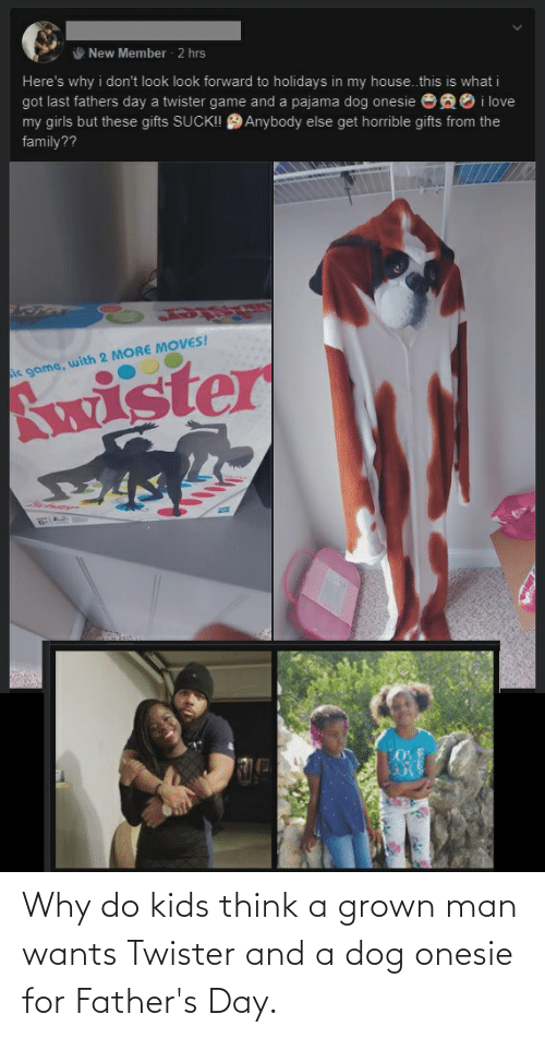 fathers day: New Member - 2 hrs  Here's why i don't look look forward to holidays in my house.this is what i  got last fathers day a twister game and a pajama dog onesie ea0 i love  my girls but these gifts SUCK! 9 Anybody else get horrible gifts from the  family??  Ac game, with 2 MORE MOVES!  Awister  LOVE Why do kids think a grown man wants Twister and a dog onesie for Father's Day.
