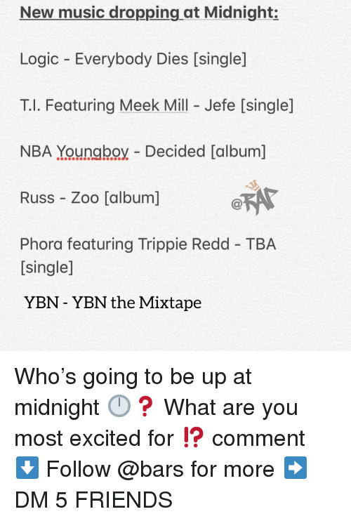 Mixtape: New music dropping at Midnight:  Logic Everybody Dies [single]  T.l. Featuring Meek Mill - Jefe [single]  NBA Youngboy Decided [album]  Russ Zoo [album]  Phora featuring Trippie Redd TBA  [single]  YBN - YBN the Mixtape Who's going to be up at midnight 🕛❓ What are you most excited for ⁉️ comment ⬇️ Follow @bars for more ➡️ DM 5 FRIENDS