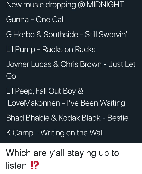 Chris Brown: New music dropping @ MIDNIGHT  Gunna - One Call  G Herbo & Southside - Still Swervin  Lil Pump - Kacks on RacKs  Joyner Lucas & Chris Brown-Just Let  Lil Peep, Fall Out Boy &  ILoveMakonnen - l've Been Waiting  Bhad Bhabie & Kodak Black - Bestie  K Camp - Writing on the Wall Which are y'all staying up to listen ⁉️