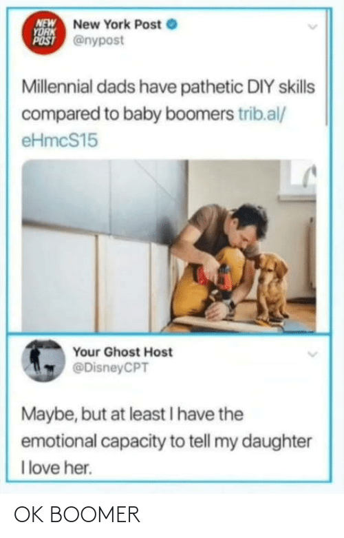 pathetic: NEW New York Post e  YORK  POST @nypost  Millennial dads have pathetic DIY skills  compared to baby boomers trib.al/  eHmcS15  Your Ghost Host  @DisneyCPT  Maybe, but at least I have the  emotional capacity to tell my daughter  I love her. OK BOOMER