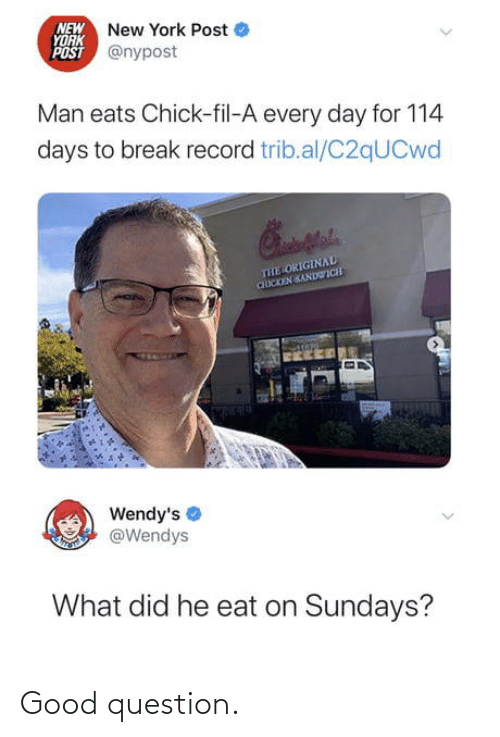chicken sandwich: NEW New York Post  YORK  POST @nypost  Man eats Chick-fil-A every day for 114  days to break record trib.al/C2qUCwd  THE ORIGINAL  CHICKEN SANDWICH  Wendy's  @Wendys  What did he eat on Sundays? Good question.