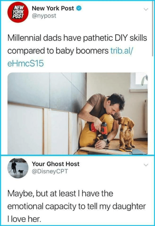 New York Post: NEW New York Post  YORK  POST @nypost  Millennial dads have pathetic DIY skills  compared to baby boomers trib.al/  eHmcS15  Your Ghost Host  @DisneyCPT  Maybe, but at least I have the  emotional capacity to tell my daughter  I love her.