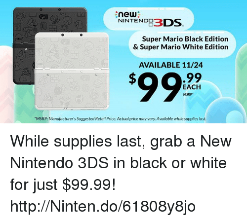 """nintendo ds: new  NINTENDO  DS  Super Mario Black Edition  & Super Mario White Edition  AVAILABLE 11/24  .99  EACH  MSRP  """"MSRP: Manufacturer's Suggested Retail Price. Actual price may vary. Available while supplies last. While supplies last, grab a New Nintendo 3DS in black or white for just $99.99! http://Ninten.do/61808y8jo"""