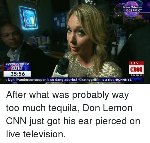 kathi: New Orleans  10:23 PM CT  LIVE  COUNTDOWN TO  2017  (CNN  35:56  8:24 PM PT  Ugh  @anderson cooper is so dang adorbs! kathy griffin is a riot tCNNNYE After what was probably way too much tequila, Don Lemon CNN just got his ear pierced on live television.