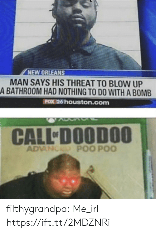 Houston: NEW ORLEANS  MAN SAYS HIS THREAT TO BLOW UP  A BATHROOM HAD NOTHING TO DO WITH A BOMB  FOX 26 houston.com  CALL DOODOO  ADVANCED POO POO filthygrandpa:  Me_irl https://ift.tt/2MDZNRi