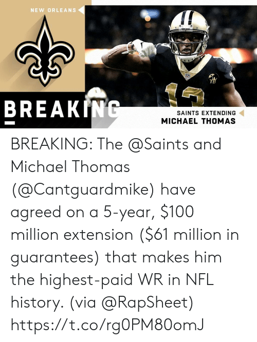 New Orleans: NEW ORLEANS  TB  BREAKING  SAINTS EXTENDING  MICHAEL THOMAS BREAKING: The @Saints and Michael Thomas (@Cantguardmike) have agreed on a 5-year, $100 million extension ($61 million in guarantees) that makes him the highest-paid WR in NFL history. (via @RapSheet) https://t.co/rg0PM80omJ