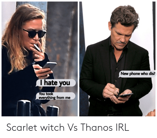 New Phone Who: New phone who dis?  Ihate you  You took  everything from me Scarlet witch Vs Thanos IRL