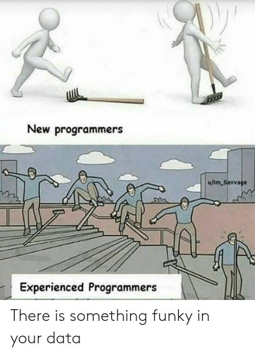 experienced: New programmers  u/Im_Savvage  Experienced Programmers There is something funky in your data