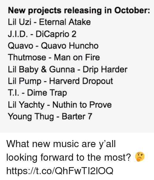 Lil Baby: New projects releasing in October:  Lil Uzi - Eternal Atake  J.I.D. - DiCaprio 2  Quavo Quavo Huncho  Thutmose Man on Fire  Lil Baby & Gunna Drip Harder  Lil Pump Harverd Dropout  T Dime Trap  Lil Yachty Nuthin to Prove  Young Thug - Barter 7 What new music are y'all looking forward to the most? 🤔 https://t.co/QhFwTI2lOQ