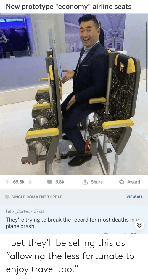 """cortez: New prototype """"economy"""" airline seats  1 Share  65.6k  6.8k  Award  SINGLE COMMENT THREAD  VIEW ALL  Felix_Cortez • 272d  They're trying to break the record for most deaths in a  plane crash. I bet they'll be selling this as """"allowing the less fortunate to enjoy travel too!"""""""