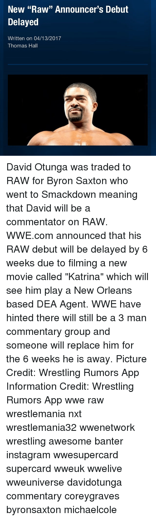 "raw wwe: New ""Raw"" Announcer's Debut  Delayed  Written on 04/13/2017  Thomas Hall David Otunga was traded to RAW for Byron Saxton who went to Smackdown meaning that David will be a commentator on RAW. WWE.com announced that his RAW debut will be delayed by 6 weeks due to filming a new movie called ""Katrina"" which will see him play a New Orleans based DEA Agent. WWE have hinted there will still be a 3 man commentary group and someone will replace him for the 6 weeks he is away. Picture Credit: Wrestling Rumors App Information Credit: Wrestling Rumors App wwe raw wrestlemania nxt wrestlemania32 wwenetwork wrestling awesome banter instagram wwesupercard supercard wweuk wwelive wweuniverse davidotunga commentary coreygraves byronsaxton michaelcole"