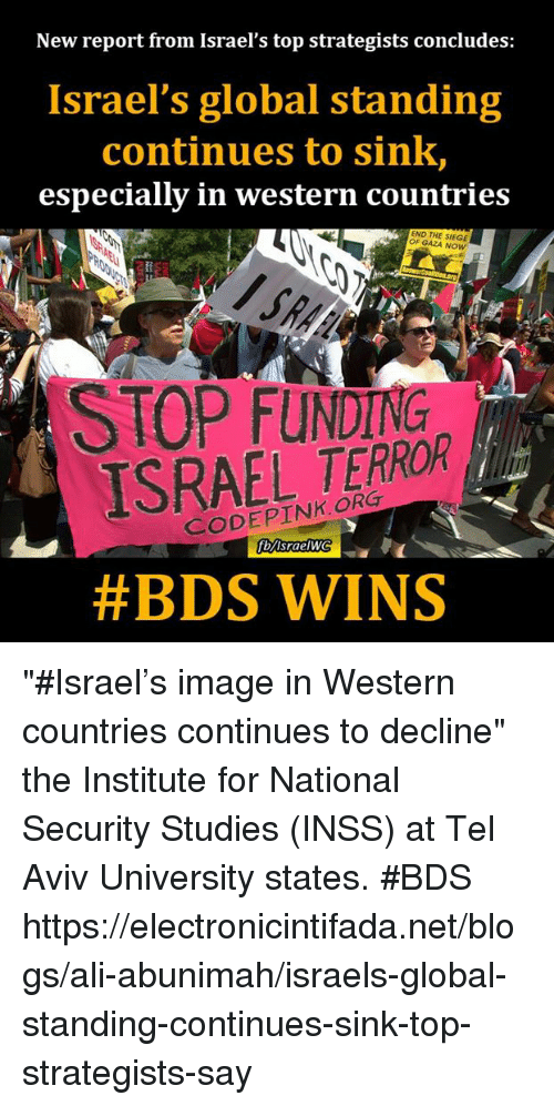 "Ali, Memes, and Blog: New report from Israel's top strategists concludes:  Israel's global standing  continues to sink,  especially in western countries  END THE GAZA Now  ISRAEL TERROR  Srae  #BDS WINS ""#Israel's image in Western countries continues to decline"" the Institute for National Security Studies (INSS) at Tel Aviv University states. #BDS https://electronicintifada.net/blogs/ali-abunimah/israels-global-standing-continues-sink-top-strategists-say"