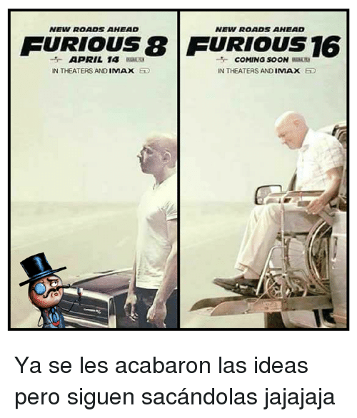 April: NEW ROADS AHEAD  NEIN ROADS AHEAD  FURIOUS FURIOUS 16  APRIL 1A  COMING SOON  IN THEATERS AND  IN THEATERS AND  IMAX  IMAX Ya se les acabaron las ideas pero siguen sacándolas jajajaja