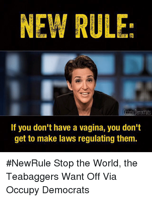 Memes, Vagina, and World: NEW RULE  Democrats  If you don't have a vagina, you don't  get to make laws regulating them. #NewRule  Stop the World, the Teabaggers Want Off Via Occupy Democrats
