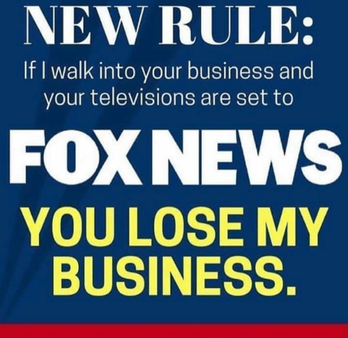 televisions: NEW RULE:  If I walk into your business and  your televisions are set to  FOXNEWS  YOU LOSE MY  BUSINESS.