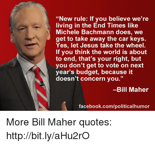 "memes: ""New rule: If you believe we're  living in the End Times like  Michele Bachmann does, we  get to take away the car keys.  Yes, let Jesus take the wheel  If you think the world is about  to end, that's your right, but  you don't get to vote on next  year's budget, because it  doesn't concern you.""  Bill Maher  facebook.com/politicalhumor More Bill Maher quotes: http://bit.ly/aHu2rO"