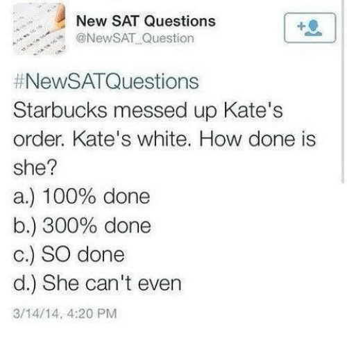 4:20, Memes, and Starbucks: New SAT Questions  @NewSAT Question  #NewSAT Questions  Starbucks messed up Kate's  order. Kate's white. How done is  she?  a.) 100% done  b.) 300% done  c.) SO done  d.) She can't even  3/14/14, 4:20 PM