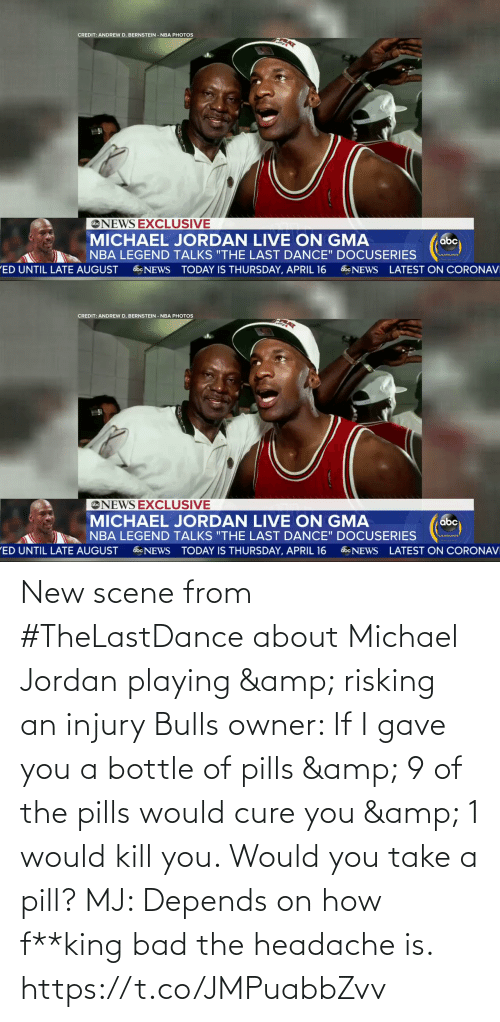 Kill You: New scene from #TheLastDance about Michael Jordan playing & risking an injury      Bulls owner: If I gave you a bottle of pills & 9 of the pills would cure you & 1 would kill you. Would you take a pill?   MJ: Depends on how f**king bad the headache is. https://t.co/JMPuabbZvv