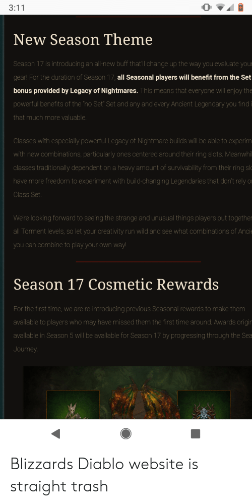 "season 17: New Season Theme  is introducing an all-new buff that'll change up the way you evaluate  gear! For the duration of Season 17, all Seasonal players will benefit from the Set  bonus provided by Legacy of Nightmares. This means that everyone will enjoy the  powerful benefits of the no Set"" Set and any and every Ancient Legendary you findi  that much more valuable  Classes with especially powerful Legacy of Nightmare builds will be able to experim  with new combinations, particularly ones centered around their ring slots. Meanwhil  classes traditionally dependent on a heavy amount of survivability from their ring slo  have more freedom to experiment with build-changing Legendaries that don't rely o  Class Set  We're looking forward to seeing the strange and unusual things players put together  all Torment levels, so let your creativity run wild and see what combinations of An  you can combine to play your own way  Season 17 Cosmetic Rewards  For the first time, we are re-introducing previous Seasonal rewards to make them  available to players who may have missed them the first time around. Awards origin  available in Season 5 will be available for Season 17 by progressing through the Sea  Journey Blizzards Diablo website is straight trash"