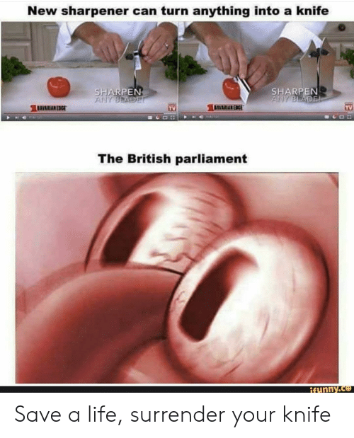 sharpen: New sharpener can turn anything into a knife  SHARPEN  SHARPEN  DAVARIAN EDGE  TV  AVARIAN EDCt  TV  The British parliament  ifunny.ce Save a life, surrender your knife
