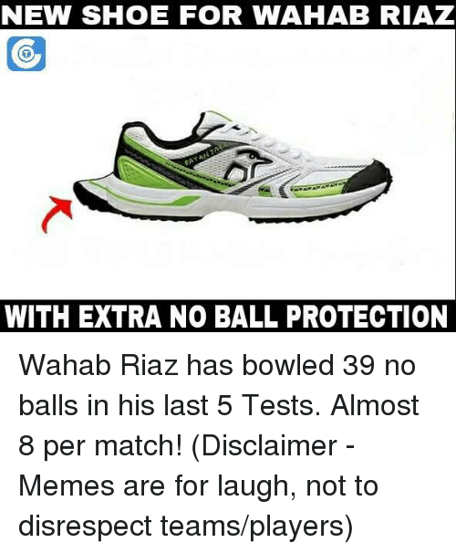 No Balls: NEW SHOE FOR WAHAB RIAZ  FOR  WITH EXTRA NO BALL PROTECTION Wahab Riaz has bowled 39 no balls in his last 5 Tests. Almost 8 per match!  (Disclaimer - Memes are for laugh, not to disrespect teams/players)