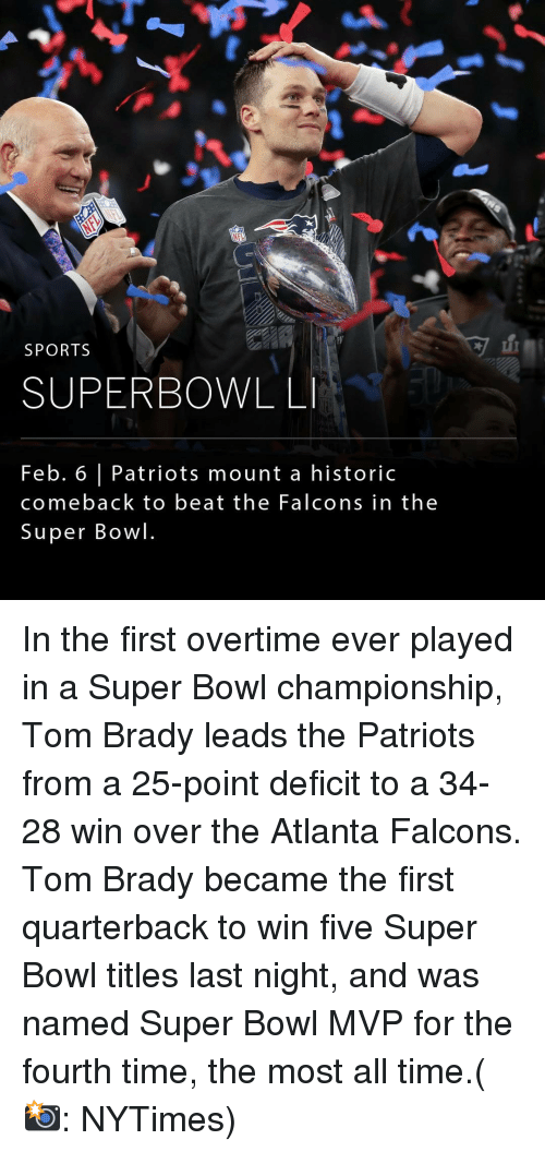Memes, Nytimes, and 🤖: NEW  SPORTS  SUPERBOWL LI  Feb. 6 l Patriots mount a historic  comeback to beat the Falcons in the  Super Bowl. In the first overtime ever played in a Super Bowl championship, Tom Brady leads the Patriots from a 25-point deficit to a 34-28 win over the Atlanta Falcons. Tom Brady became the first quarterback to win five Super Bowl titles last night, and was named Super Bowl MVP for the fourth time, the most all time.(📸: NYTimes)