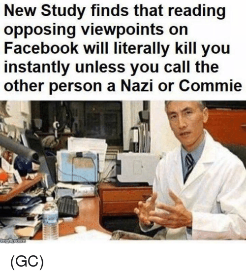 Nazy: New Study finds that reading  opposing viewpoints on  Facebook will literally kill you  instantly unless you call the  other person a Nazi or Commie (GC)