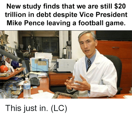 Football, Memes, and Game: New study finds that we are still $20  trillion in debt despite Vice President  Mike Pence leaving a football game.  LIB This just in. (LC)