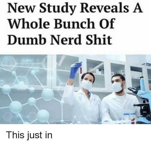 This Just In: New Study Reveals A  Whole Bunch Of  Dumb Nerd Shit This just in
