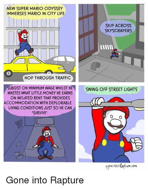 Life, Money, and Super Mario: NEW SUPER MARIO ODYSSEY  IMMERSES MARIO IN CITY LIFE  SKIP ACROss  SKYSCRAPERS  HOP THROUGH TRAFFIC  SUBSIST ON MINIMUM WAGE WHILST HE  WASTES WHAT LITTLE MONEY HE EARNS  ON INFLATED RENT THAT PROVIDES  SWING OFF STREET LIGHTS  ACCOMMODATION WITH DEPLORABLE  LIVING CONDITIONS JUST SO HE CAN  SURVIVE'  one intoKapture com Gone into Rapture