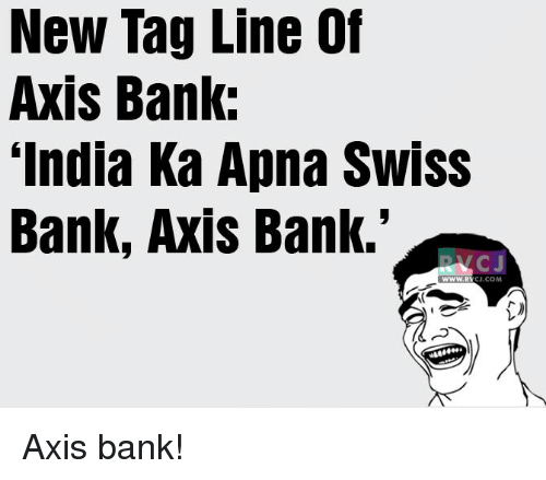"swiss bank: New Tag Line Of  Axis Bank:  ""India Ka Apna Swiss  Bank, Axis Bank.'  CJ.COM Axis bank!"