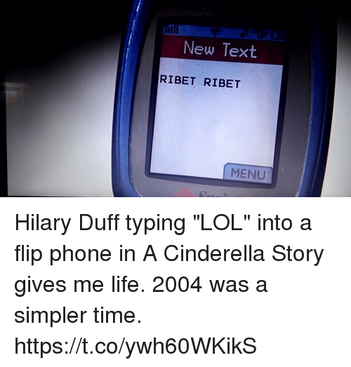 "Hilary: New Text  RIBET RIBET  MENU Hilary Duff typing ""LOL"" into a flip phone in A Cinderella Story gives me life. 2004 was a simpler time. https://t.co/ywh60WKikS"