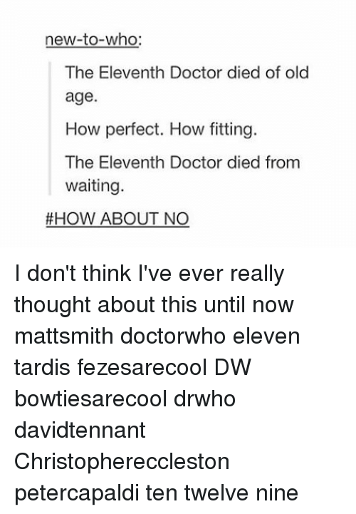 how about no: new-to-who  The Eleventh Doctor died of old  age  How perfect. How fitting.  The Eleventh Doctor died from  waiting  HOW ABOUT NO I don't think I've ever really thought about this until now mattsmith doctorwho eleven tardis fezesarecool DW bowtiesarecool drwho davidtennant Christophereccleston petercapaldi ten twelve nine