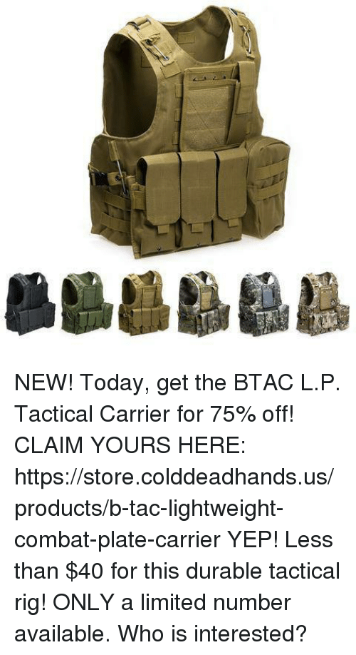 Rigness: NEW! Today, get the BTAC L.P. Tactical Carrier for 75% off!   CLAIM YOURS HERE: https://store.colddeadhands.us/products/b-tac-lightweight-combat-plate-carrier  YEP! Less than $40 for this durable tactical rig!  ONLY a limited number available. Who is interested?
