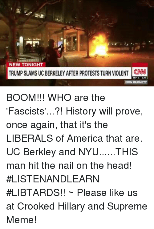 Memes, UC Berkeley, and 🤖: NEW TONIGHT  TRUMP SLAMS UC BERKELEY AFTER PROTESTSTURN VIOLENT ON BOOM!!!  WHO are the 'Fascists'...?!  History will prove, once again, that it's the LIBERALS of America that are.  UC Berkley and NYU......THIS man hit the nail on the head!  #LISTENANDLEARN #LIBTARDS!!  ~  Please like us at Crooked Hillary and Supreme Meme!