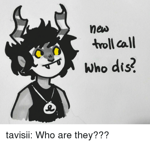 Who dis: new  troll call  Who dis? tavisii:  Who are they???
