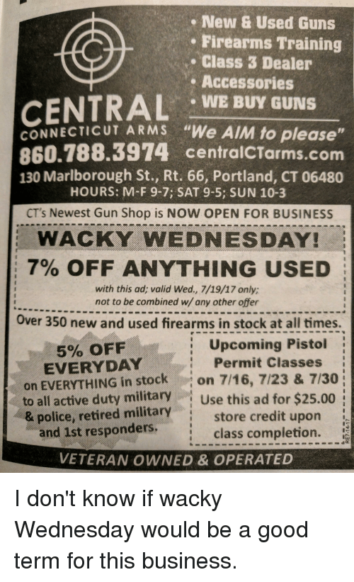 """wacky wednesday: New & Used Guns  Firearms Training  . Class 3 Dealer  Accessories  CENTRAL WE BUY GUNS  CONNECTICUT ARMS """"We AIM to please  860.788.3974 centralCTarms.com  130 Marlborough St., Rt. 66, Portland, CT 06480  HOURS: M-F 9-7; SAT 9-5; SUN 10-3  CT's Newest Gun Shop is NOW OPEN FOR BUSINESS  WACKY WEDNESDAY!  7% OFF ANYTHING USED  with this ad; valid Wed., 7/19/17 only;  not to be combined w/ any other offer  Over 350 new and used firearms in stock at all times.  Upcoming Pistol  5% OFF  EVERYDAY  Permit Classes  on EVERYTHING in stockon 7/16, 7/23 & 7/30  to all active duty military Use this ad for $25.00  & police, retired military  and 1st responders.  store credit upon  class completion.  VETERAN OWNED & OPERATED I don't know if wacky Wednesday would be a good term for this business."""