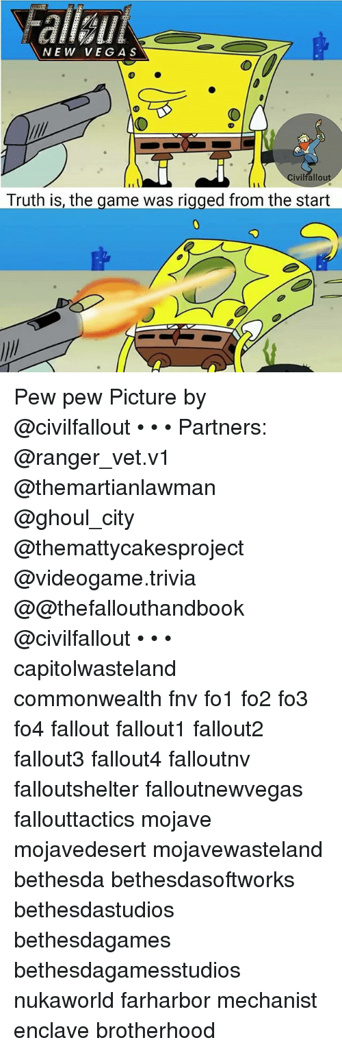 Memes, The Game, and Fallout: NEW VEGA S  Civilfallout  Truth is, the game was rigged from the start Pew pew Picture by @civilfallout • • • Partners: @ranger_vet.v1 @themartianlawman @ghoul_city @themattycakesproject @videogame.trivia @@thefallouthandbook @civilfallout • • • capitolwasteland commonwealth fnv fo1 fo2 fo3 fo4 fallout fallout1 fallout2 fallout3 fallout4 falloutnv falloutshelter falloutnewvegas fallouttactics mojave mojavedesert mojavewasteland bethesda bethesdasoftworks bethesdastudios bethesdagames bethesdagamesstudios nukaworld farharbor mechanist enclave brotherhood