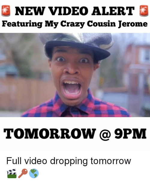 Crazy, Memes, and Tomorrow: NEW VIDEO ALERT  Featuring My crazy Cousin Jerome  TOMORROW PM Full video dropping tomorrow 🎬🔑🌎
