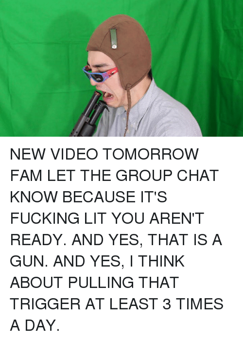 Its Fucking Lit: NEW VIDEO TOMORROW FAM LET THE GROUP CHAT KNOW BECAUSE IT'S FUCKING LIT YOU AREN'T READY. AND YES, THAT IS A GUN. AND YES, I THINK ABOUT PULLING THAT TRIGGER AT LEAST 3 TIMES A DAY.