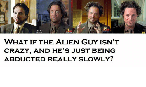 Aliens Guy: NEW  WHAT IF THE ALIEN GUY ISN'T  CRAZY, AND HETS JUST BEING  ABDUCTED REALLY SLOWLY?