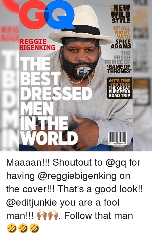 Fresh, Game of Thrones, and Memes: NEW  WILD  THE  STYLE  UP ALL  NIGHT  WITH  SPICE  ADAMS  REGGIE  BIGENKING  THE  BEST  THE  FRESH  PRINCE OF  GAME OF  THRONES'  *IT'S TIME  YOU TOOK  THE GREAT  EUROPEAN  ROAD TRIP  MEN  INTHE  WORLD  0 123456 789012 Maaaan!!! Shoutout to @gq for having @reggiebigenking on the cover!!! That's a good look!! @editjunkie you are a fool man!!! 🙌🏾🙌🏾. Follow that man 🤣🤣🤣