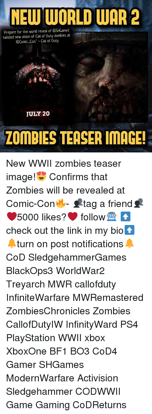 "Bf1: NEW WORLD WAR 2  Prepare for the world reveal of @SHGames  twisted new vision of Call of Duty zombies at  @Comic Con."" - Call of Duty  JULY 20  ZOMBIES TEASER IMAGE! New WWII zombies teaser image!😍 Confirms that Zombies will be revealed at Comic-Con🔥- 👥tag a friend👥 ❤️5000 likes?❤️ follow🤖 ⬆️check out the link in my bio⬆️ 🔔turn on post notifications🔔 CoD SledgehammerGames BlackOps3 WorldWar2 Treyarch MWR callofduty InfiniteWarfare MWRemastered ZombiesChronicles Zombies CallofDutyIW InfinityWard PS4 PlayStation WWII xbox XboxOne BF1 BO3 CoD4 Gamer SHGames ModernWarfare Activision Sledgehammer CODWWII Game Gaming CoDReturns"