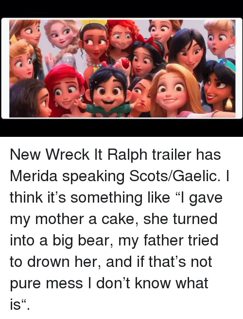 """Wreck It: New Wreck It Ralph trailer has Merida speaking Scots/Gaelic. I think it's something like """"I gave my mother a cake, she turned into a big bear, my father tried to drown her, and if that's not pure mess I don't know what is""""."""